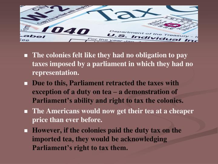 The colonies felt like they had no obligation to pay taxes imposed by a parliament in which they had no representation.