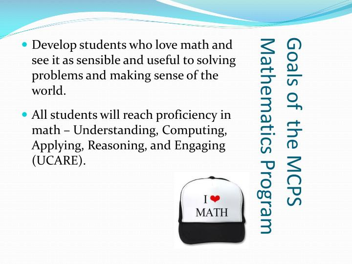 Develop students who love math and see it as sensible and useful to solving problems and making sense of the world.
