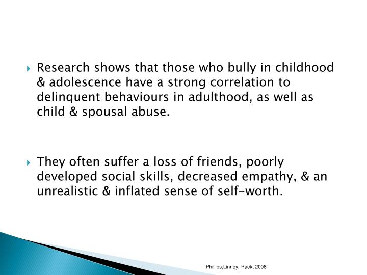 Research shows that those who bully in childhood & adolescence have a strong correlation to delinquent behaviours in adulthood, as well as child & spousal abuse.