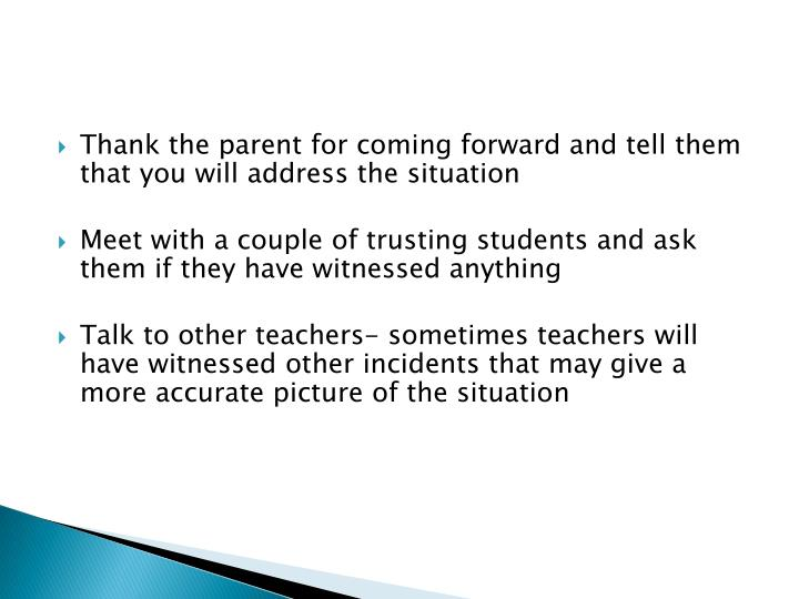 Thank the parent for coming forward and tell them that you will address the situation