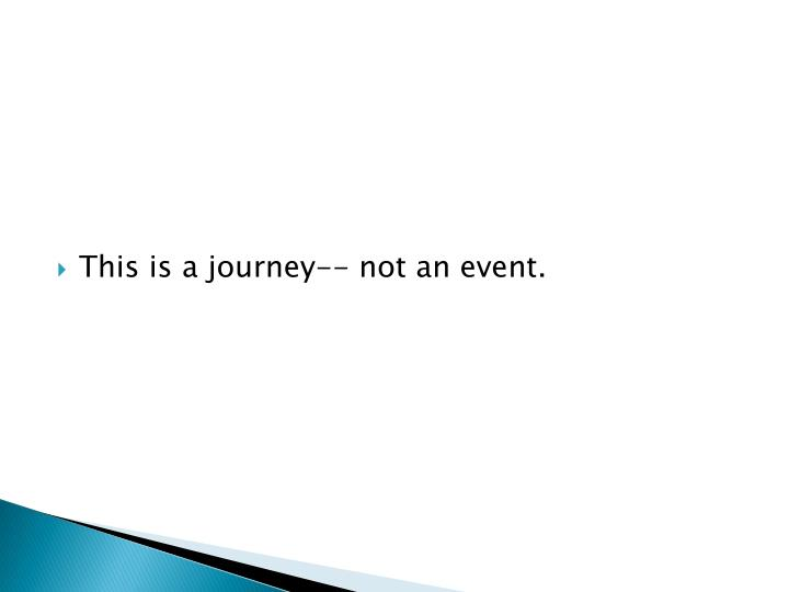 This is a journey-- not an event.