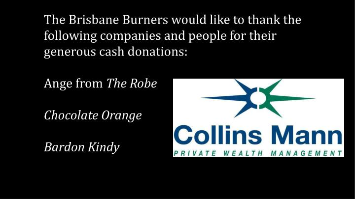 The Brisbane Burners would like to thank the following companies and people for their generous cash donations: