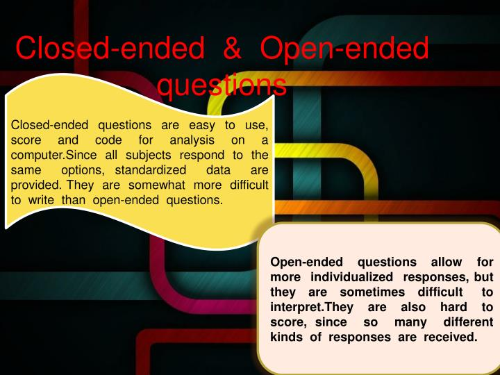 Closed-ended  questions  are  easy  to  use, score  and  code  for  analysis  on  a