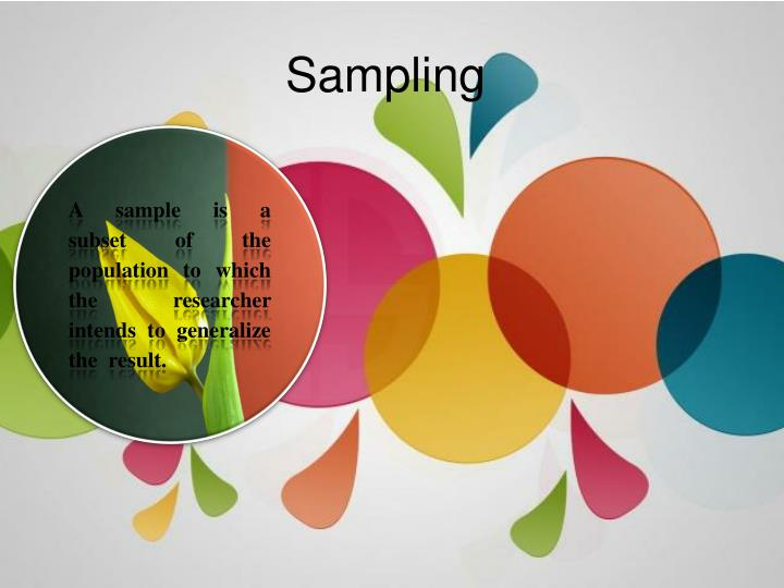 A  sample  is  a  subset  of  the  population  to  which  the  researcher  intends  to  generalize  the  result.