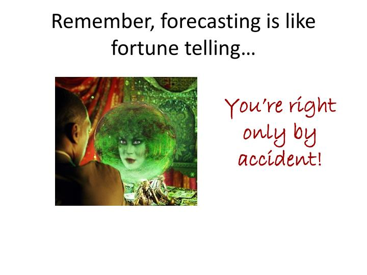 Remember, forecasting is like fortune telling…