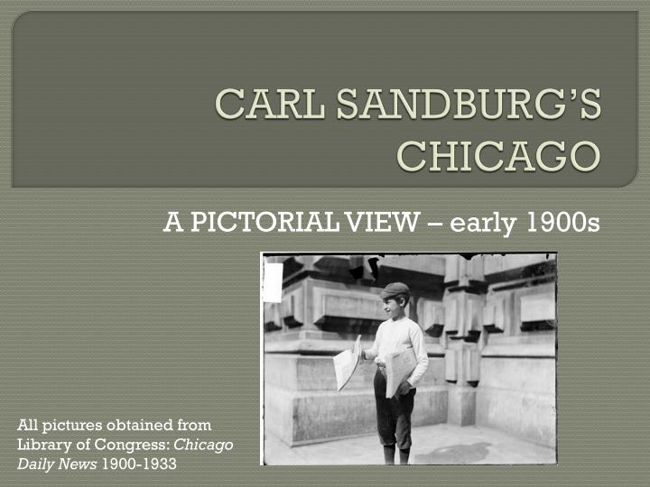 chicago carl sandburg essay Chicago, written carl sandburg is a rousing piece of writing about the lives of people in chicago and about the city as a whole in 1894, carl sandburg's father, a laborer in the railroad yards of a small illinois prairie town, secured a pass for his son to see chicago.