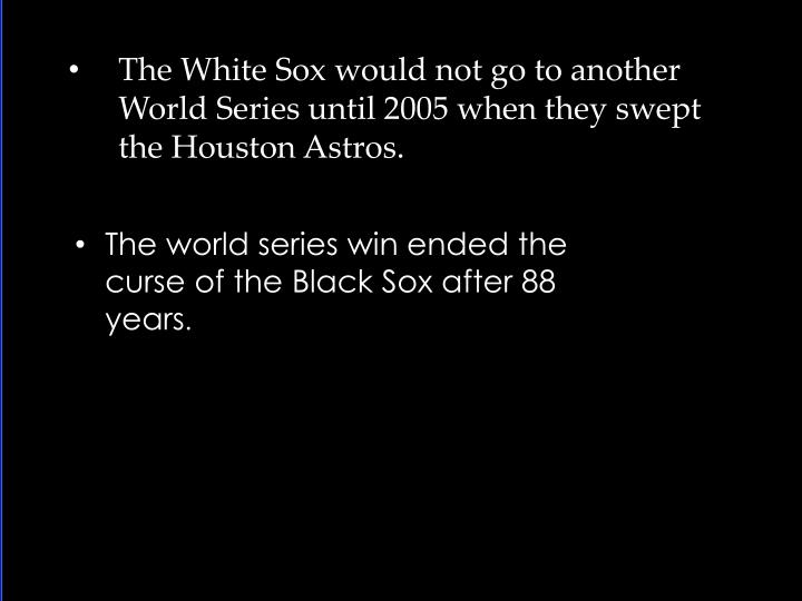 The White Sox would not go to another World Series until 2005 when they swept the Houston Astros.