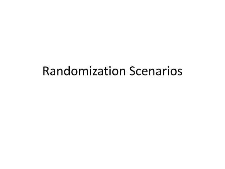 Randomization scenarios