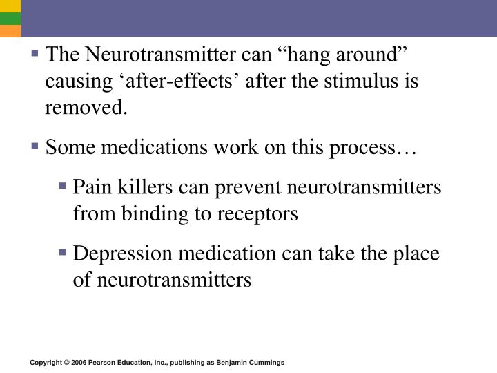 "The Neurotransmitter can ""hang around"" causing 'after-effects' after the stimulus is removed."