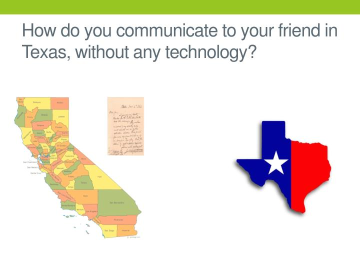How do you communicate to your friend in Texas, without any technology?