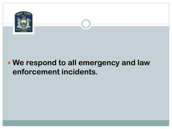 We respond to all emergency and law enforcement incidents.