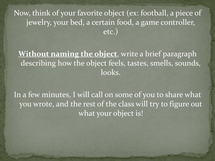 Now, think of your favorite object (ex: football, a piece of jewelry, your bed, a certain food, a game controller, etc.)