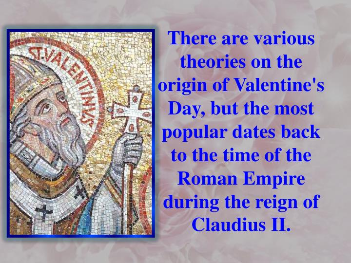 There are various theories on the origin of Valentine's Day, but the most popular dates back to the time of the Roman Empire during the reign of Claudius II.