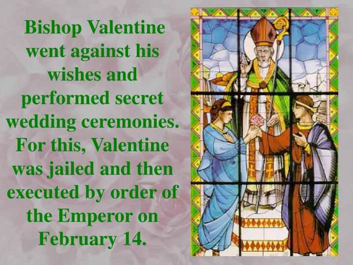 Bishop Valentine went against his wishes and performed secret wedding ceremonies. For this, Valentine was jailed and then executed by order of the Emperor on February 14.