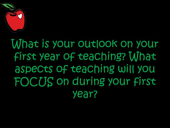 What is your outlook on your first year of teaching? What aspects of teaching will you FOCUS on duri...