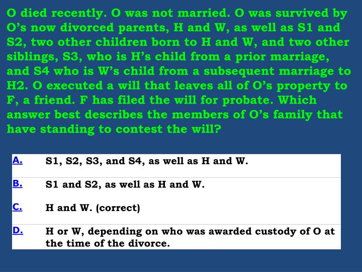 O died recently. O was not married. O was survived by O's now divorced parents, H and W, as well a...