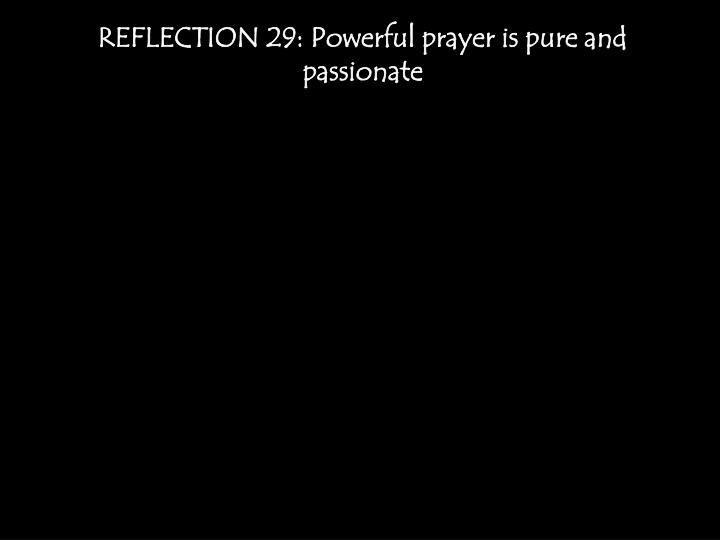 REFLECTION 29: Powerful prayer is pure and passionate