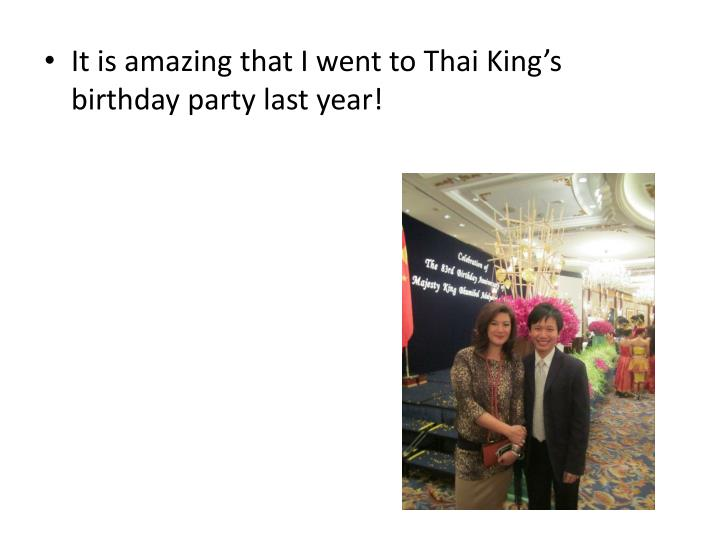 It is amazing that I went to Thai King's birthday party last year!