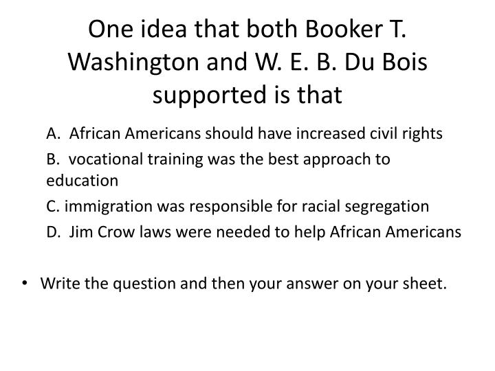 compare and contrast booker t washington and web dubois essay Free essay: comparing web dubois and booker t washington w e b du bois and booker t washington had very different views about their culture and.