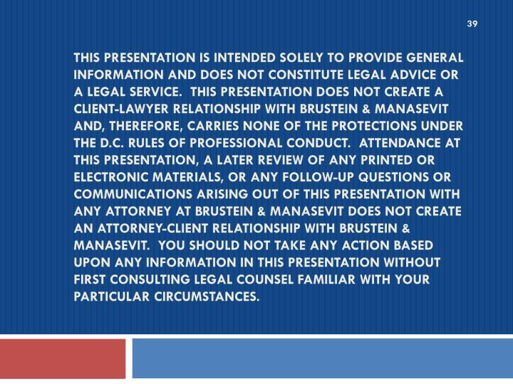 This presentation is intended solely to provide general information and does not constitute legal advice or a legal service. This presentation does not create a client-lawyer relationship with Brustein & Manasevit and, therefore, carries none of the protections under the D.C. Rules of Professional Conduct. Attendance at this presentation, a later review of any printed or electronic materials, or any follow-up questions or communications arising out of this presentation with any attorney at Brustein & Manasevit does not create an attorney-client relationship with Brustein & Manasevit. You should not take any action based upon any information in this presentation without first consulting legal counsel familiar with your particular circumstances.
