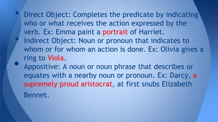 Direct Object: Completes the predicate by indicating who or what receives the action expressed by the verb. Ex: Emma paint a