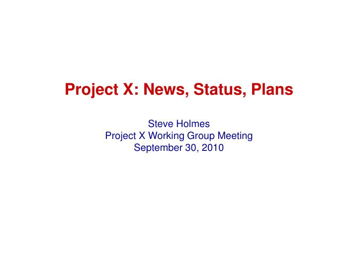 project x news status plans steve holmes project x working group meeting september 30 2010 n.