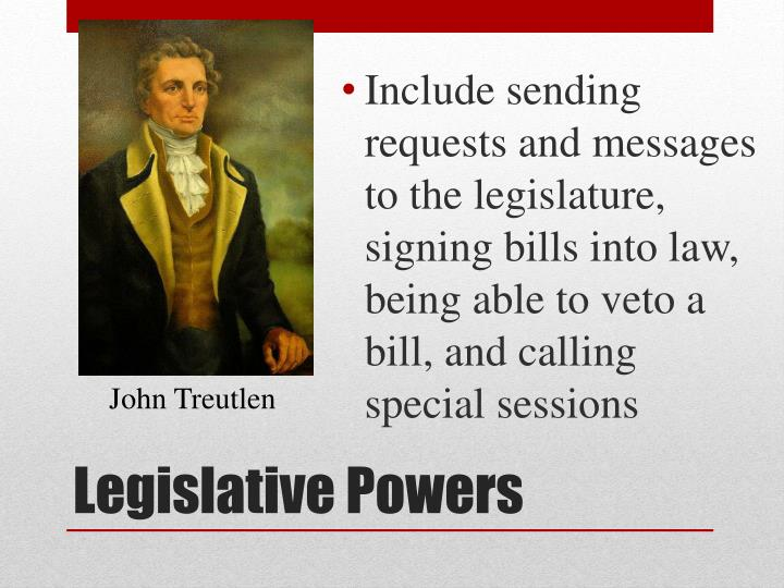 Include sending requests and messages to the legislature, signing bills into law, being able to veto a bill, and calling special sessions