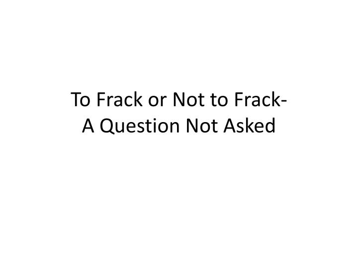 too frack or not to frack Frack on or frack off: can shale gas save the planet optimists see the new resource as a cheap, clean bridging fuel to a low-carbon future the true picture might not be so simple.
