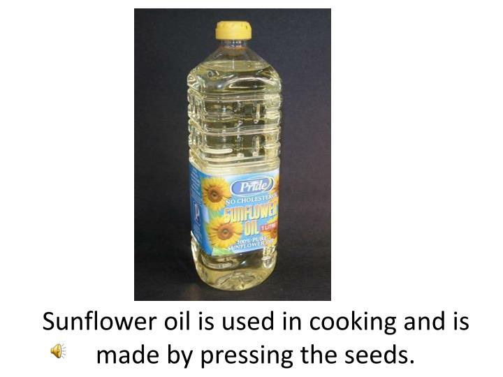 Sunflower oil is used in cooking and is made by pressing the seeds.