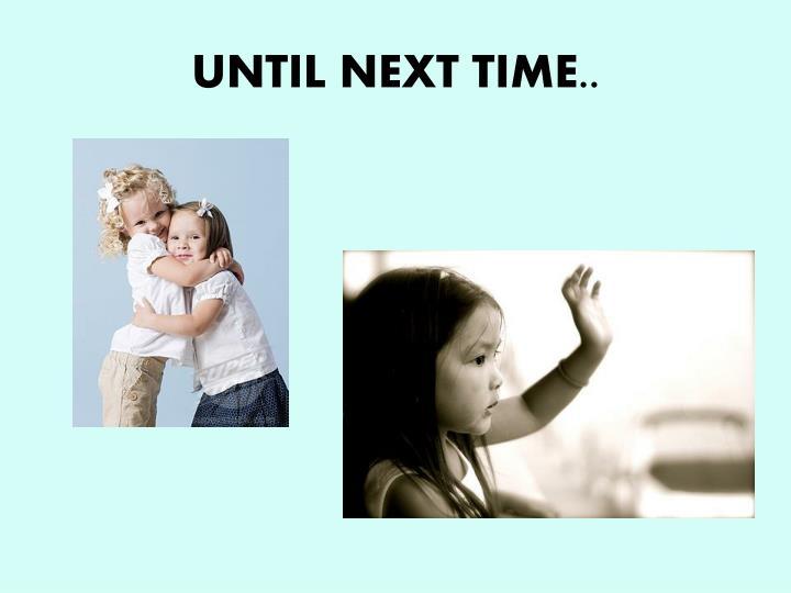 UNTIL NEXT TIME..