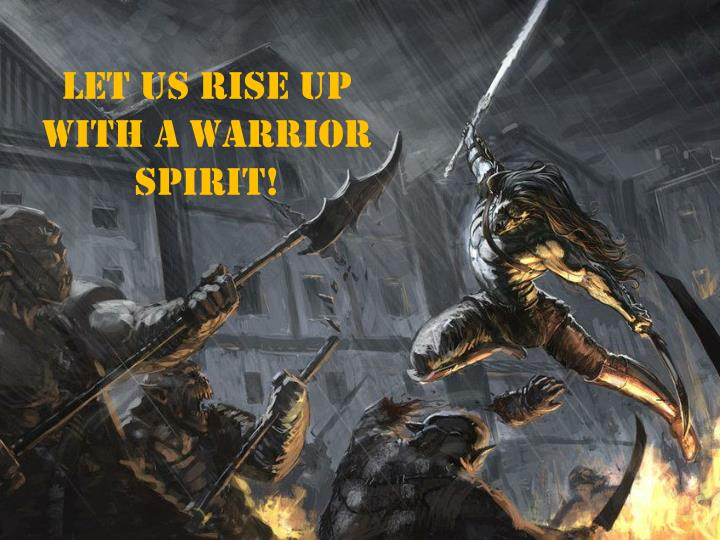 Let us rise up with a warrior spirit!