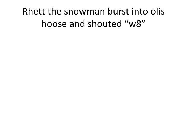 Rhett the snowman burst into