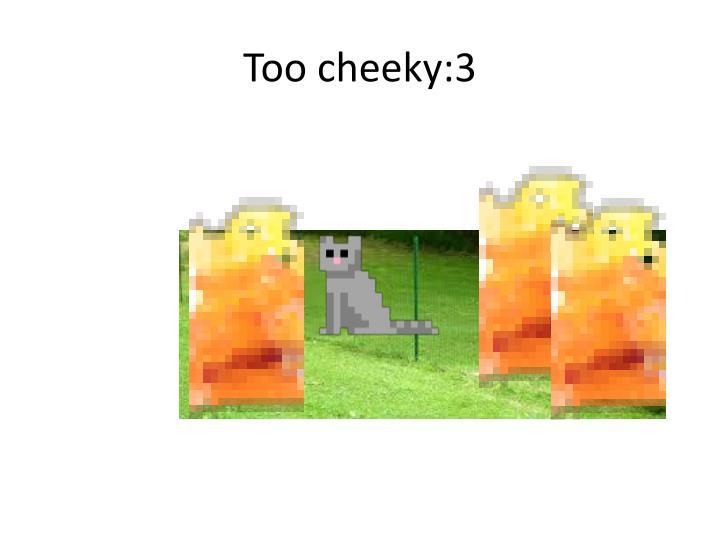 Too cheeky:3