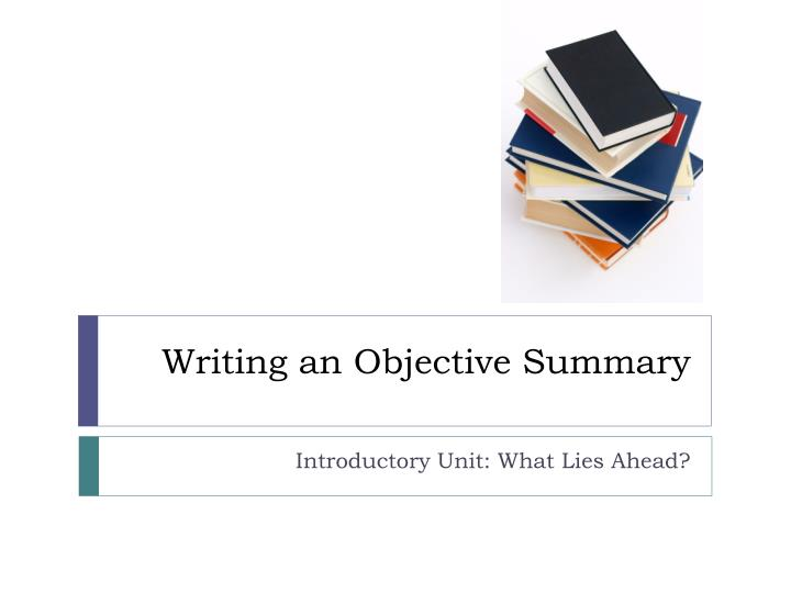 objective summary Objective: show no bias, emotion, or opinion summary: a brief account of a text's central points, themes, or main ideas writing an objective summary is a critical skill you will need as you.