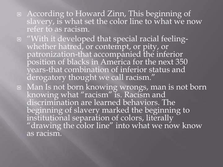 According to Howard Zinn, This beginning of slavery, is what set the color line to what we now refer to as racism.