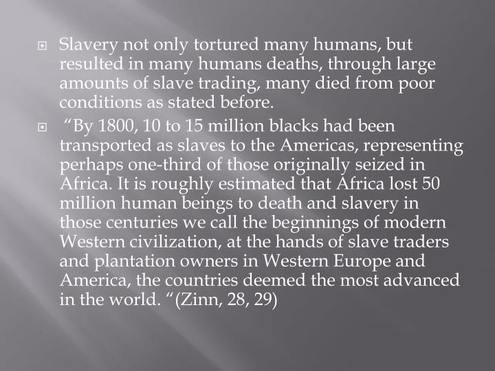 Slavery not only tortured many humans, but resulted in many humans deaths, through large amounts of slave trading, many died from poor conditions as stated before.