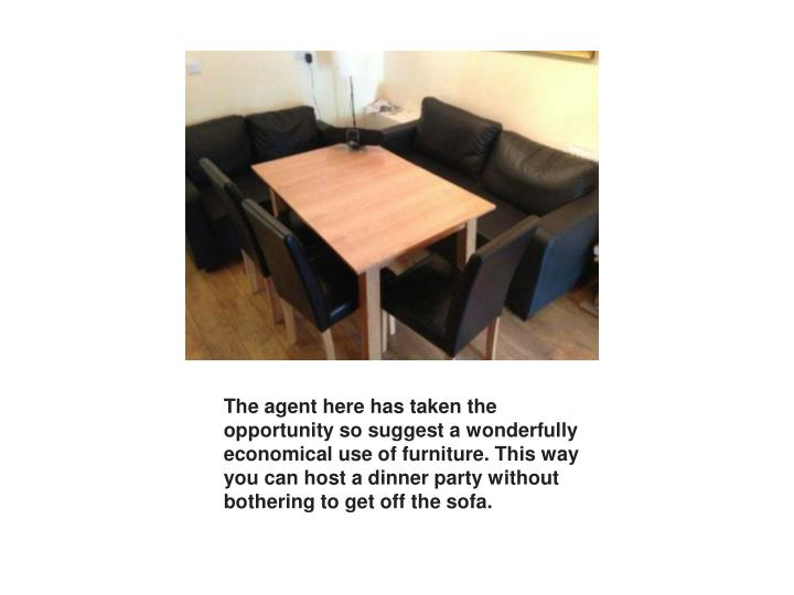 The agent here has taken the opportunity so suggest a wonderfully economical use of furniture. This way you can host a dinner party without bothering to get off the sofa.