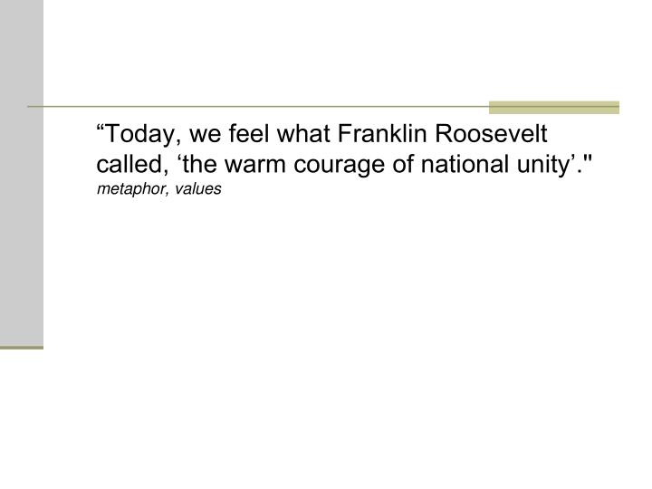 """""""Today, we feel what Franklin Roosevelt called, 'the warm courage of national unity'.''"""