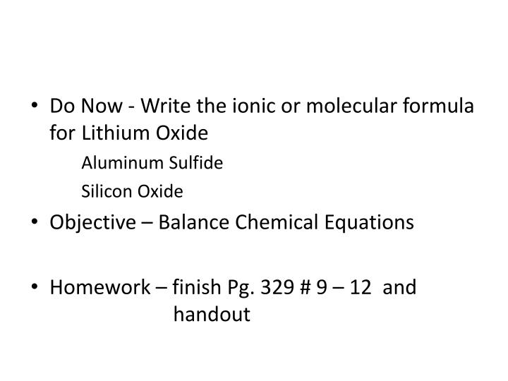 Do Now - Write the ionic or molecular formula for 	Lithium Oxide