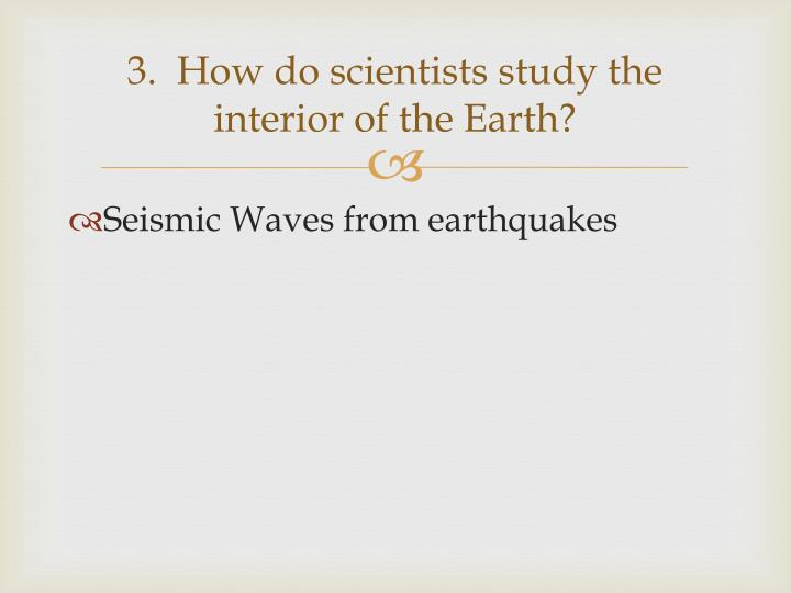 3.  How do scientists study the interior of the Earth?