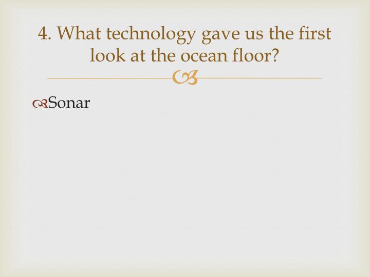 4. What technology gave us the first look at the ocean floor?