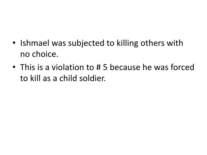 Ishmael was subjected to killing others with no choice.
