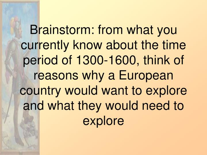 Brainstorm: from what you currently know about the time period of 1300-1600, think of reasons why a European country would want to explore and what they would need to explore