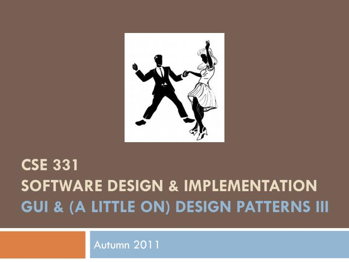 cse 331 software design implementation gui a little on design patterns iii n.