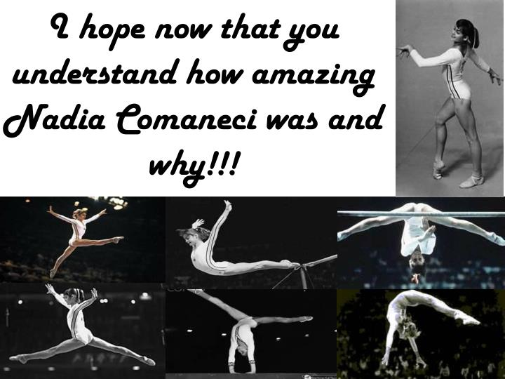I hope now that you understand how amazing Nadia Comaneci was and why!!!