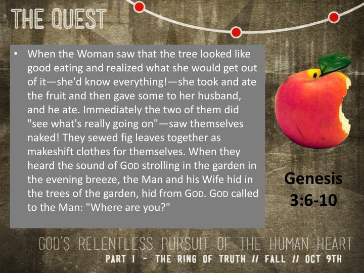 When the Woman saw that the tree looked like good eating and realized what she would get out of it—she'd know everything!—she took and ate the fruit and then gave some to her husband, and he ate