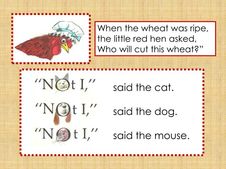 """When the wheat was ripe, the little red hen asked, Who will cut this wheat?"""""""