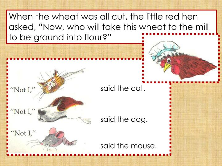 """When the wheat was all cut, the little red hen asked, """"Now, who will take this wheat to the mill to be ground into flour?"""""""