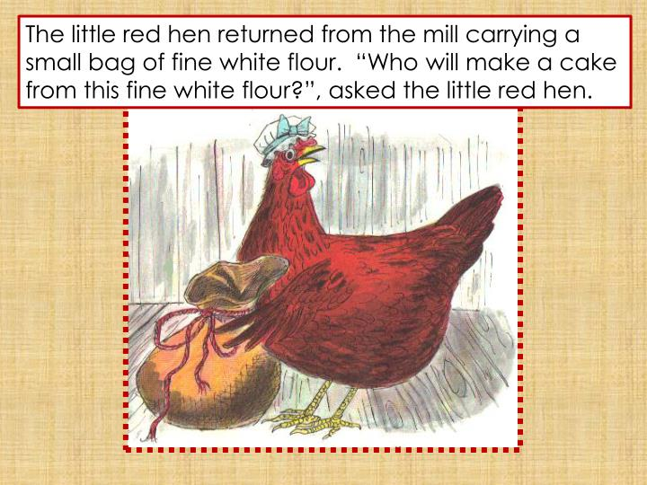 """The little red hen returned from the mill carrying a small bag of fine white flour.  """"Who will make a cake from this fine white flour?"""", asked the little red hen."""