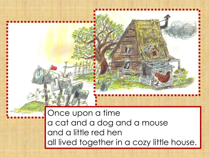 O nce upon a time a cat and a dog and a mouse a nd a little red hen